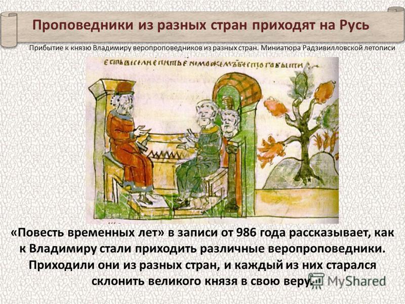 Проповедники из разных стран приходят на Русь «Повесть временных лет» в записи от 986 года рассказывает, как к Владимиру стали приходить различные вера проповедники. Приходили они из разных стран, и каждый из них старался склонить великого князя в св