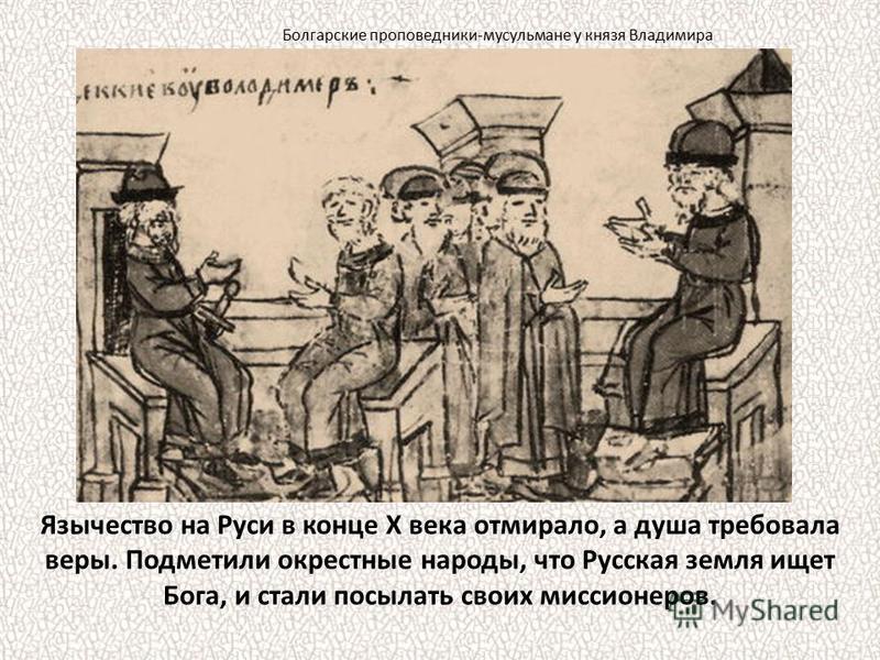 Язычество на Руси в конце X века отмирало, а душа требовала веры. Подметили окрестные народы, что Русская земля ищет Бога, и стали посылать своих миссионеров. Болгарские проповедники-мусульмане у князя Владимира