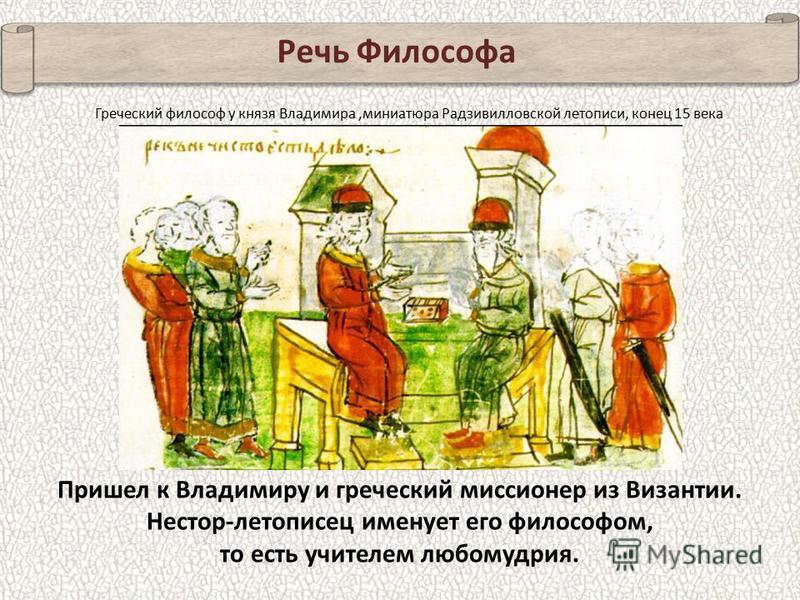 Речь Философа Пришел к Владимиру и греческий миссионер из Византии. Нестор-летописец именует его философом, то есть учителем любомудрия. Греческий философ у князя Владимира,миниатюра Радзивилловской летописи, конец 15 века