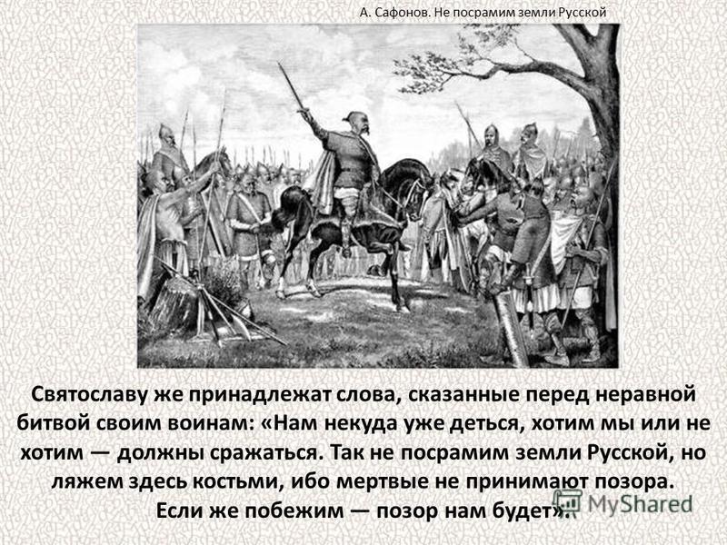 Святославу же принадлежат слова, сказанные перед неравной битвой своим воинам: «Нам некуда уже деться, хотим мы или не хотим должны сражаться. Так не посрамим земли Русской, но ляжем здесь костьми, ибо мертвые не принимают позора. Если же побежим поз