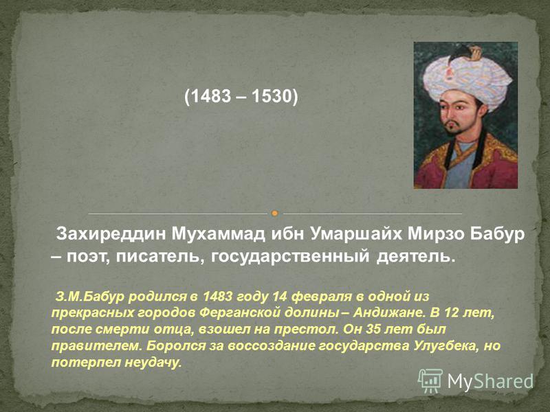 Захиреддин Мухаммад ибн Умаршайх Мирзо Бабур – поэт, писатель, государственный деятель. З.М.Бабур родился в 1483 году 14 февраля в одной из прекрасных городов Ферганской долины – Андижане. В 12 лет, после смерти отца, взошел на престол. Он 35 лет был