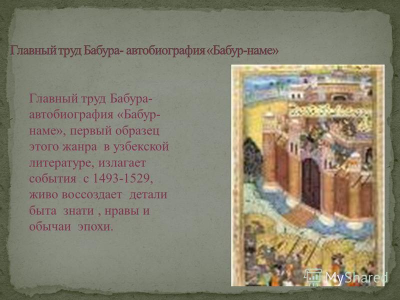 Главный труд Бабура- автобиография «Бабур- наме», первый образец этого жанра в узбекской литературе, излагает события с 1493-1529, живо воссоздает детали быта знати, нравы и обычаи эпохи.