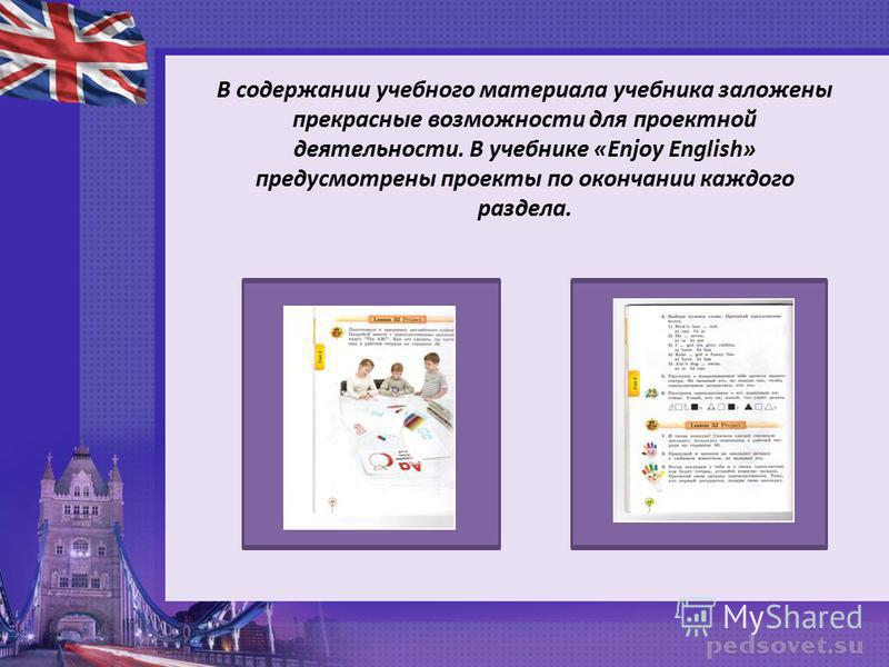 В содержании учебного материала учебника заложены прекрасные возможности для проектной деятельности. В учебнике «Enjoy English» предусмотрены проекты по окончании каждого раздела.