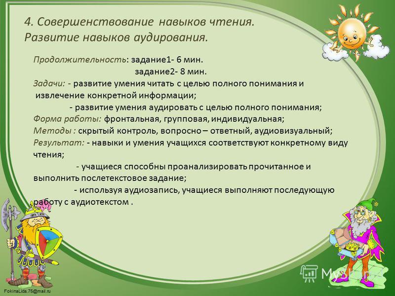 FokinaLida.75@mail.ru 4. Совершенствование навыков чтения. Развитие навыков аудирования. Продолжительность: задание 1- 6 мин. задание 2- 8 мин. Задачи: - развитие умения читать с целью полного понимания и извлечение конкретной информации; - развитие