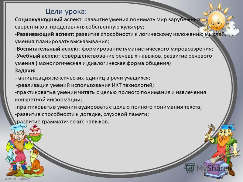 FokinaLida.75@mail.ru Цели урока: Социокультурный аспект: развитие умения понимать мир зарубежных сверстников, представлять собственную культуру; -Развивающий аспект: развитие способности к логическому изложению мыслей, умения планировать высказывани