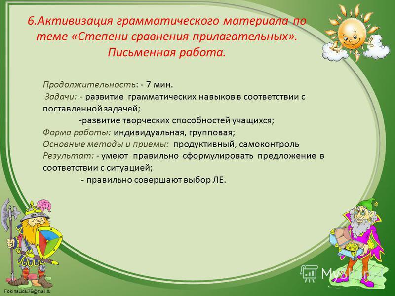 FokinaLida.75@mail.ru 6. Активизация грамматического материала по теме «Степени сравнения прилагательных». Письменная работа. Продолжительность: - 7 мин. Задачи: - развитие грамматических навыков в соответствии с поставленной задачей; -развитие творч