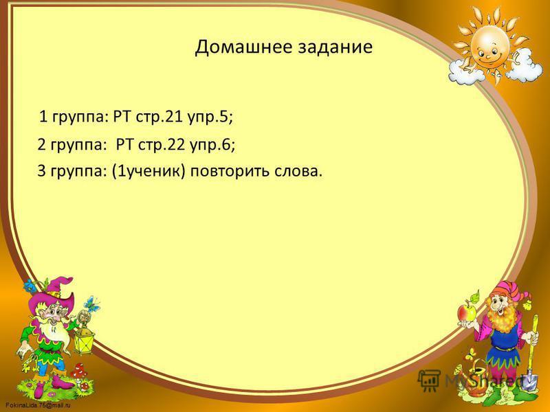 FokinaLida.75@mail.ru Домашнее задание 1 группа: РТ стр.21 упр.5; 2 группа: РТ стр.22 упр.6; 3 группа: (1 ученик) повторить слова.