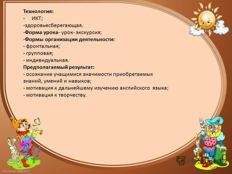FokinaLida.75@mail.ru Технология: - ИКТ; -здоровьесберегающая. -Форма урока- урок- экскурсия; -Формы организации деятельности: - фронтальная; - групповая; - индивидуальная. Предполагаемый результат: - осознание учащимися значимости приобретаемых знан