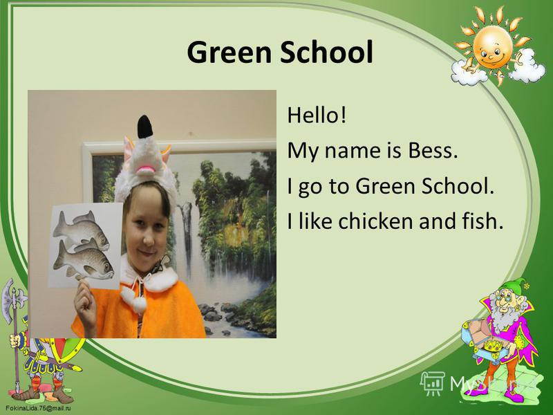 FokinaLida.75@mail.ru Green School Hello! My name is Bess. I go to Green School. I like chicken and fish.