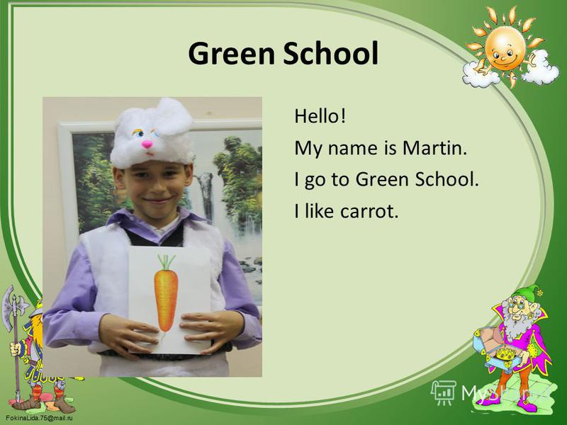 FokinaLida.75@mail.ru Green School Hello! My name is Martin. I go to Green School. I like carrot.