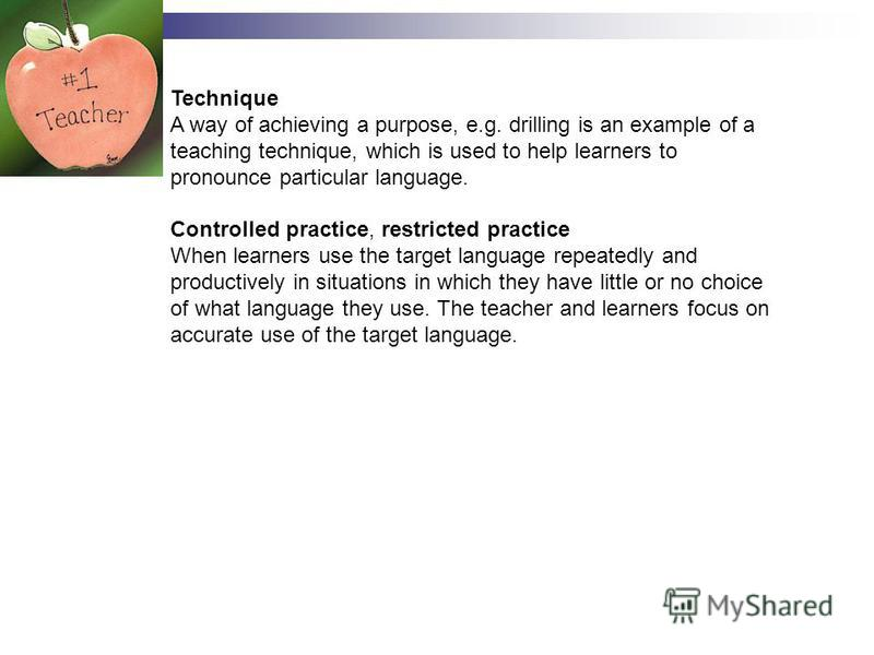 Technique A way of achieving a purpose, e.g. drilling is an example of a teaching technique, which is used to help learners to pronounce particular language. Controlled practice, restricted practice When learners use the target language repeatedly an