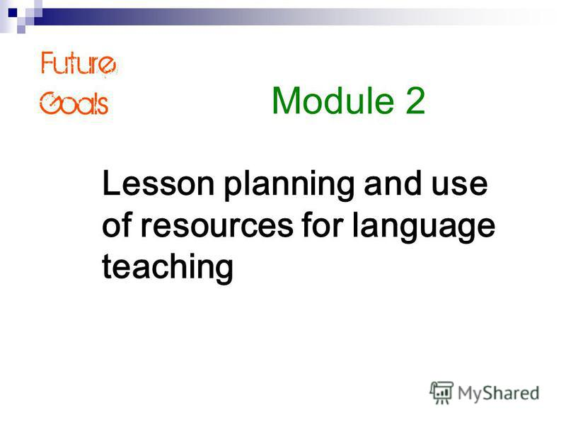Lesson planning and use of resources for language teaching Module 2