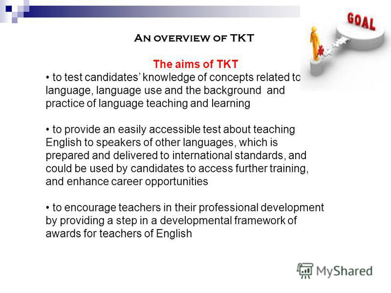 An overview of TKT The aims of TKT to test candidates knowledge of concepts related to language, language use and the background and practice of language teaching and learning to provide an easily accessible test about teaching English to speakers of
