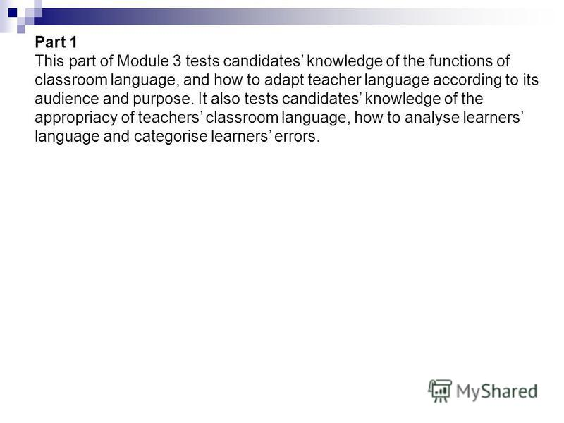 Part 1 This part of Module 3 tests candidates knowledge of the functions of classroom language, and how to adapt teacher language according to its audience and purpose. It also tests candidates knowledge of the appropriacy of teachers classroom langu