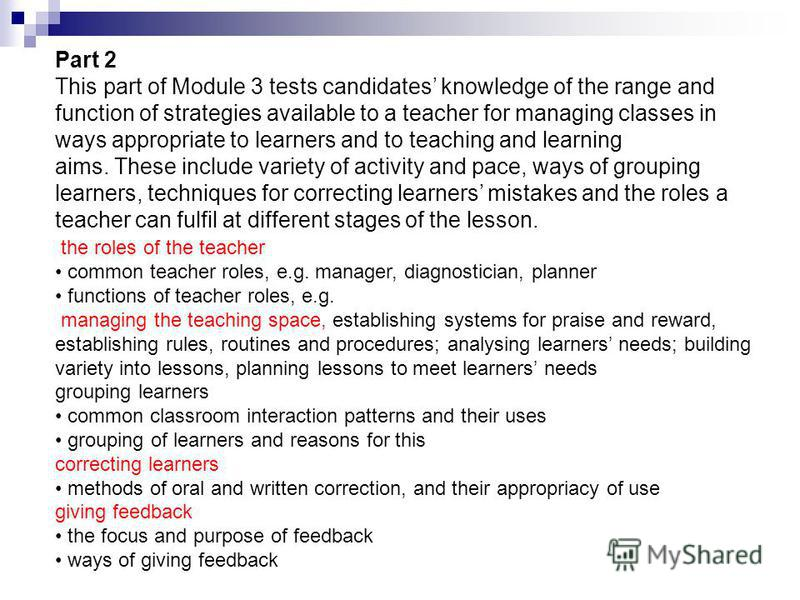 Part 2 This part of Module 3 tests candidates knowledge of the range and function of strategies available to a teacher for managing classes in ways appropriate to learners and to teaching and learning aims. These include variety of activity and pace,