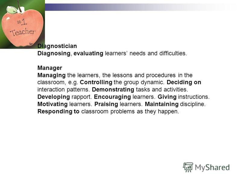 Diagnostician Diagnosing, evaluating learners needs and difficulties. Manager Managing the learners, the lessons and procedures in the classroom, e.g. Controlling the group dynamic. Deciding on interaction patterns. Demonstrating tasks and activities