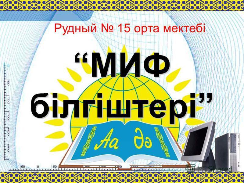 МИФ білгіштері Рудный 15 орта мектебі