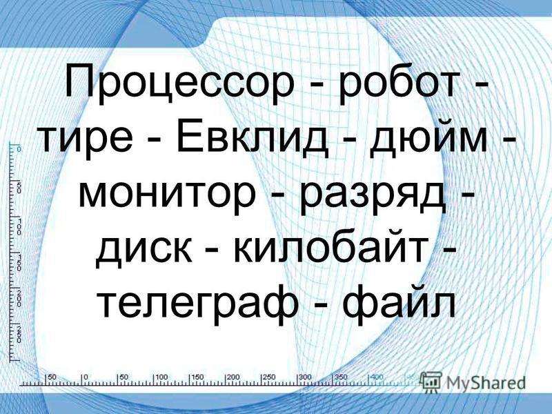 Процессор - робот - тире - Евклид - дюйм - монитор - разряд - диск - килобайт - телеграф - файл