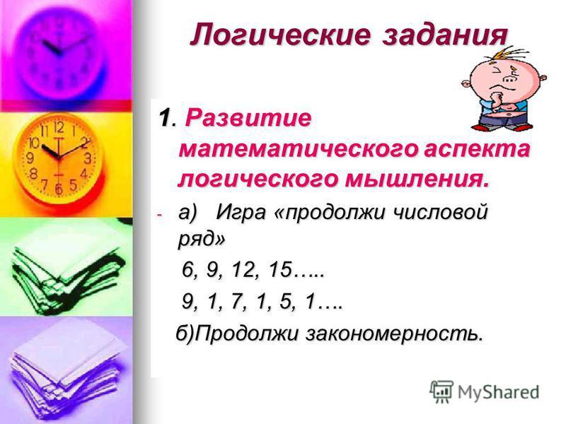 Логические задания 1. Развитие математического аспекта логического мышления. - а) Игра «продолжи числовой ряд» 6, 9, 12, 15….. 6, 9, 12, 15….. 9, 1, 7, 1, 5, 1…. 9, 1, 7, 1, 5, 1…. б)Продолжи закономерность. б)Продолжи закономерность.