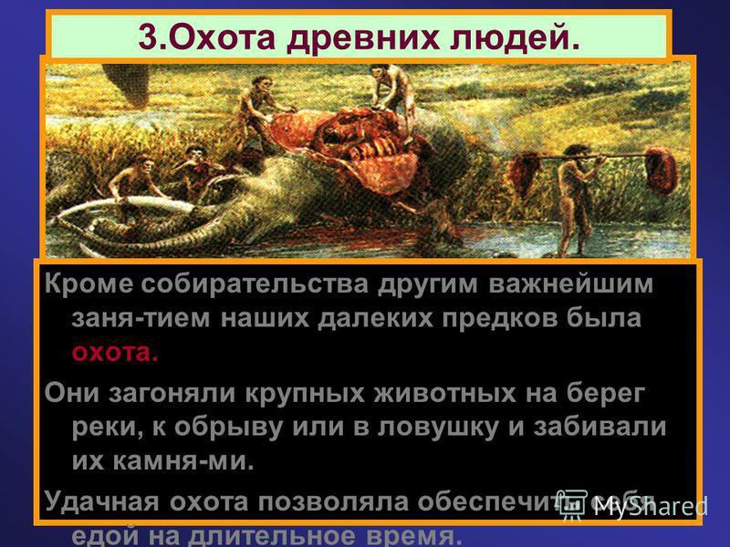 3. Охота древних людей. Кроме собирательства другим важнейшим заня-тием наших далеких предков была охота. Они загоняли крупных животных на берег реки, к обрыву или в ловушку и забивали их камня-ми. Удачная охота позволяла обеспечить себя едой на длит