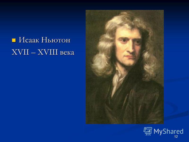 12 Исаак Ньютон Исаак Ньютон XVII – XVIII века