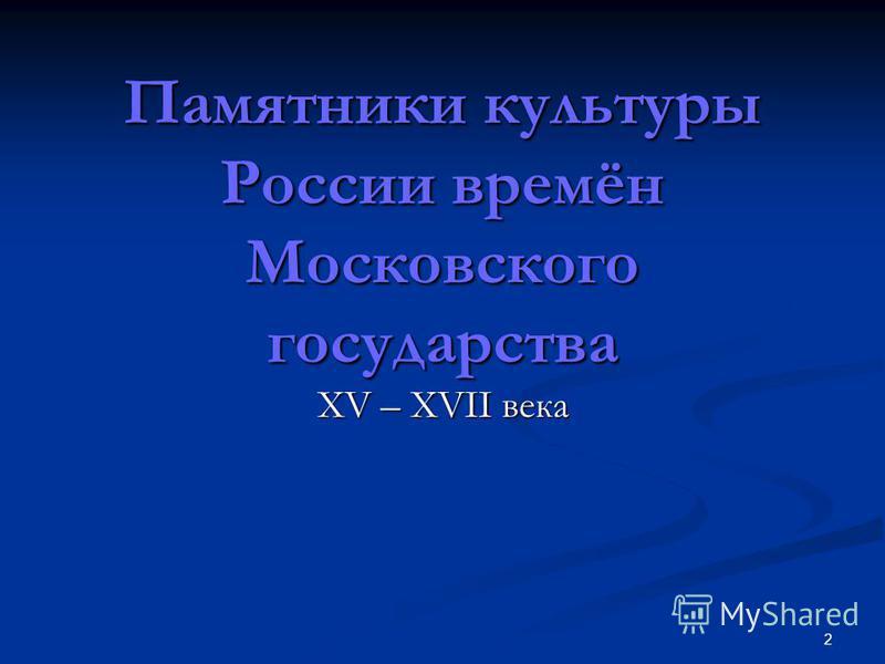 2 Памятники культуры России времён Московского государства XV – XVII века