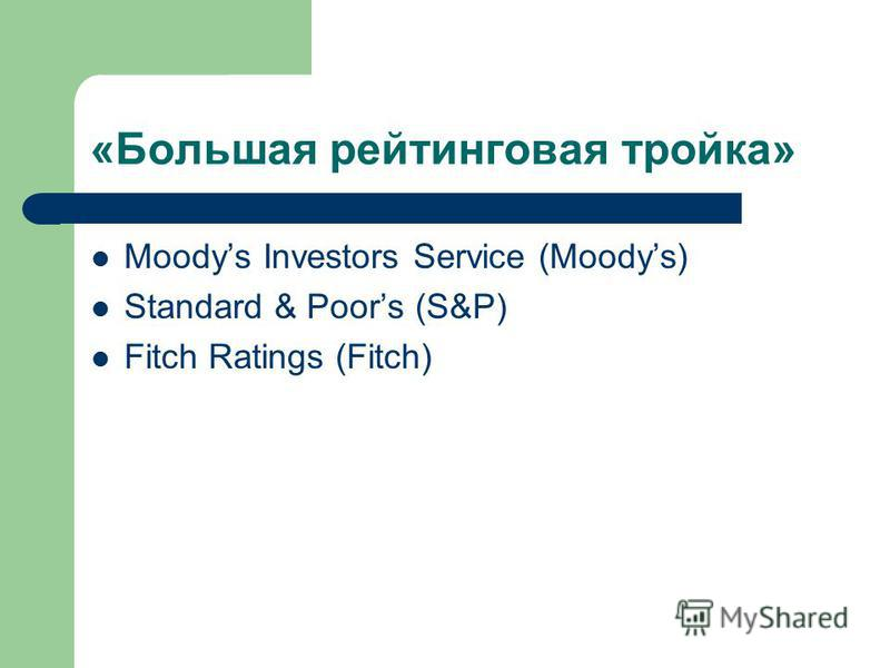 «Большая рейтинговая тройка» Moodys Investors Service (Moodys) Standard & Poors (S&P) Fitch Ratings (Fitch)
