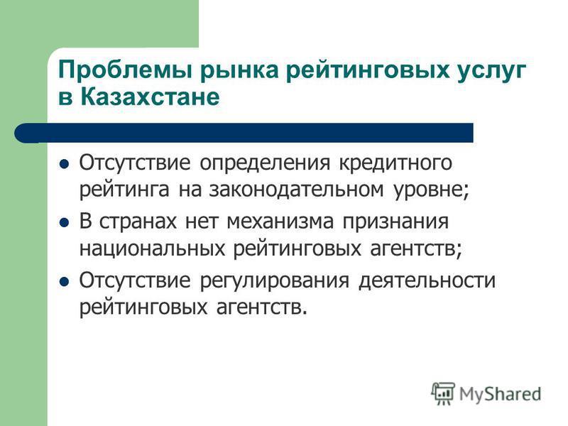 Проблемы рынка рейтинговых услуг в Казахстане Отсутствие определения кредитного рейтинга на законодательном уровне; В странах нет механизма признания национальных рейтинговых агентств; Отсутствие регулирования деятельности рейтинговых агентств.
