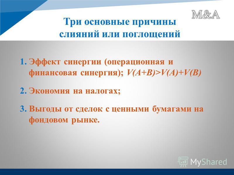 1. Эффект синергии (операционная и финансовая синергия); V(A+B)>V(A)+V(B) 2. Экономия на налогах; 3. Выгоды от сделок с ценными бумагами на фондовом рынке. Три основные причины слияний или поглощений