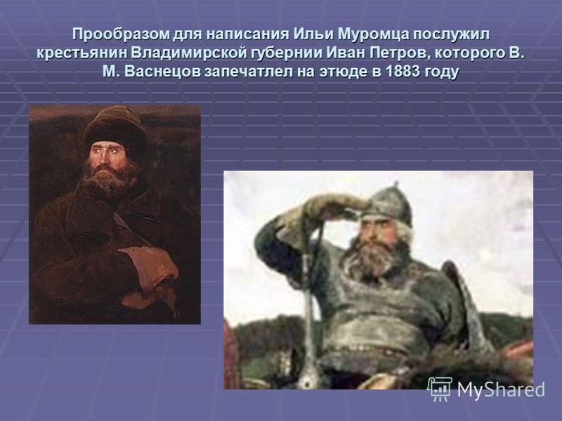 Прообразом для написания Ильи Муромца послужил крестьянин Владимирской губернии Иван Петров, которого В. М. Васнецов запечатлел на этюде в 1883 году