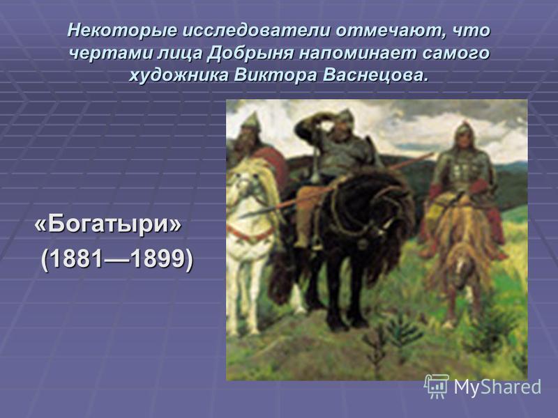 Некоторые исследователи отмечают, что чертами лица Добрыня напоминает самого художника Виктора Васнецова. «Богатыри» (18811899) (18811899)