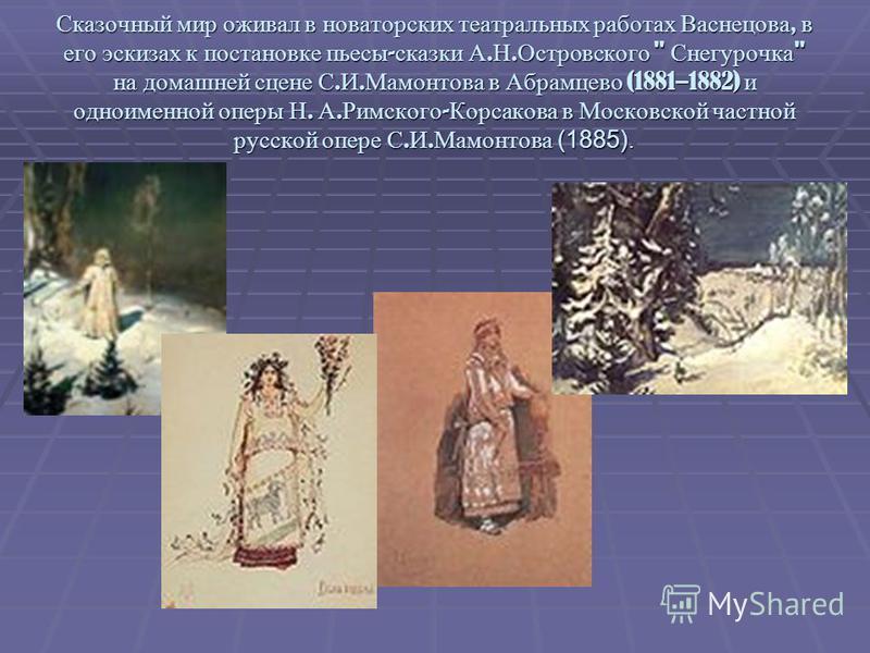 Сказочный мир оживал в новаторских театральных работах Васнецова, в его эскизах к постановке пьесы - сказки А. Н. Островского