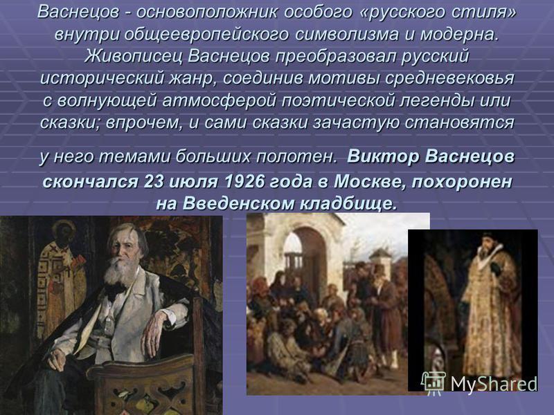 \ Васнецов - основоположник особого «русского стиля» внутри общеевропейского символизма и модерна. Живописец Васнецов преобразовал русский исторический жанр, соединив мотивы средневековья с волнующей атмосферой поэтической легенды или сказки; впрочем