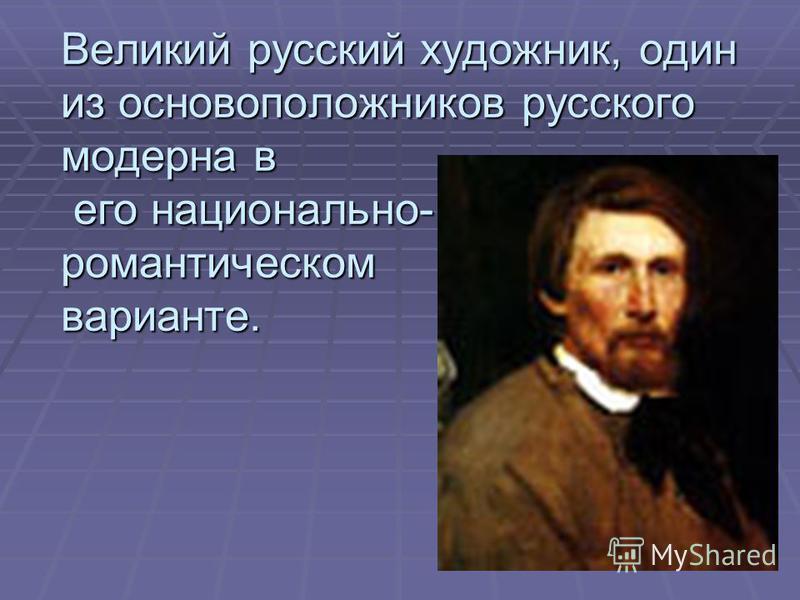 Великий русский художник, один из основоположников русского модерна в его национально- романтическом варианте.
