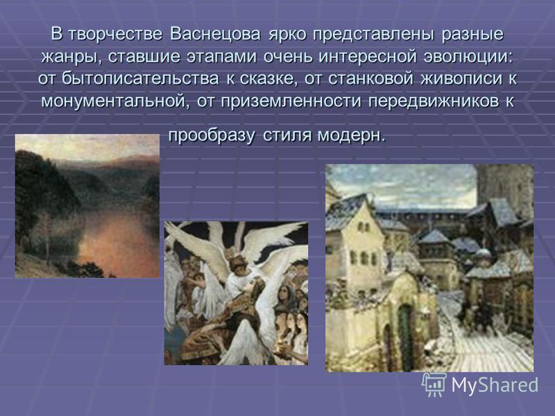 В творчестве Васнецова ярко представлены разные жанры, ставшие этапами очень интересной эволюции: от бытописательства к сказке, от станковой живописи к монументальной, от приземленности передвижников к прообразу стиля модерн.