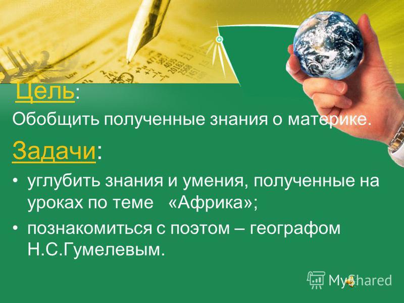 Цель Цель : Обобщить полученные знания о материке. Задачи: углубить знания и умения, полученные на уроках по теме «Африка»; познакомиться с поэтом – географом Н.С.Гумелевым.