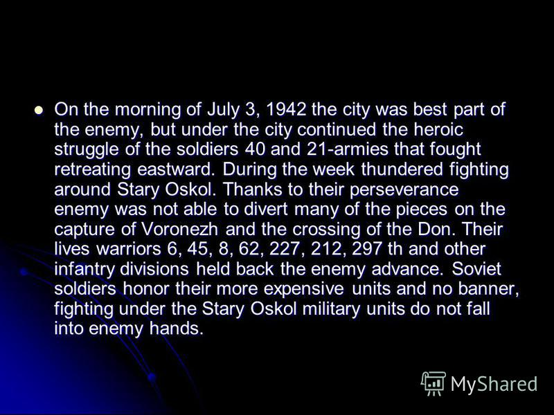 On the morning of July 3, 1942 the city was best part of the enemy, but under the city continued the heroic struggle of the soldiers 40 and 21-armies that fought retreating eastward. During the week thundered fighting around Stary Oskol. Thanks to th