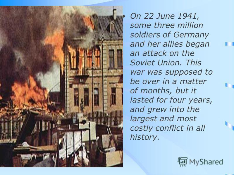 On 22 June 1941, some three million soldiers of Germany and her allies began an attack on the Soviet Union. This war was supposed to be over in a matter of months, but it lasted for four years, and grew into the largest and most costly conflict in al