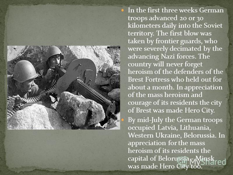 In the first three weeks German troops advanced 20 or 30 kilometers daily into the Soviet territory. The first blow was taken by frontier guards, who were severely decimated by the advancing Nazi forces. The country will never forget heroism of the d