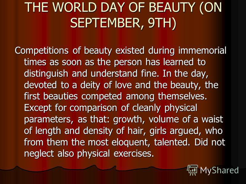 THE WORLD DAY OF BEAUTY (ON SEPTEMBER, 9TH) Competitions of beauty existed during immemorial times as soon as the person has learned to distinguish and understand fine. In the day, devoted to a deity of love and the beauty, the first beauties compete