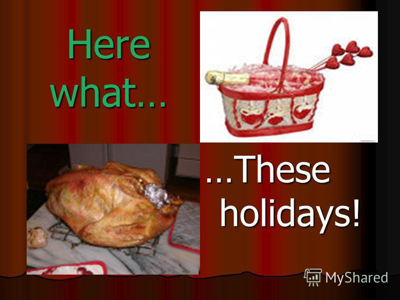 Here what… …These holidays!