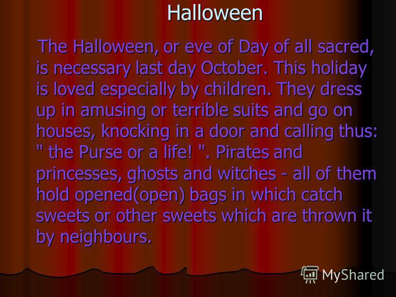 Halloween The Halloween, or eve of Day of all sacred, is necessary last day October. This holiday is loved especially by children. They dress up in amusing or terrible suits and go on houses, knocking in a door and calling thus: