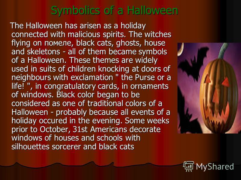 Symbolics of a Halloween The Halloween has arisen as a holiday connected with malicious spirits. The witches flying on помеле, black cats, ghosts, house and skeletons - all of them became symbols of a Halloween. These themes are widely used in suits