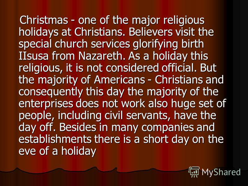 Christmas - one of the major religious holidays at Christians. Believers visit the special church services glorifying birth IIsusa from Nazareth. As a holiday this religious, it is not considered official. But the majority of Americans - Christians a