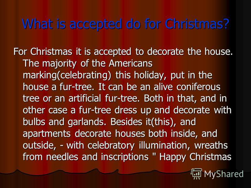 What is accepted do for Christmas? For Christmas it is accepted to decorate the house. The majority of the Americans marking(celebrating) this holiday, put in the house a fur-tree. It can be an alive coniferous tree or an artificial fur-tree. Both in