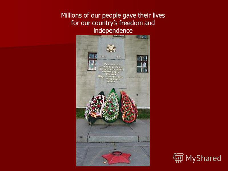 Millions of our people gave their lives for our countrys freedom and independence