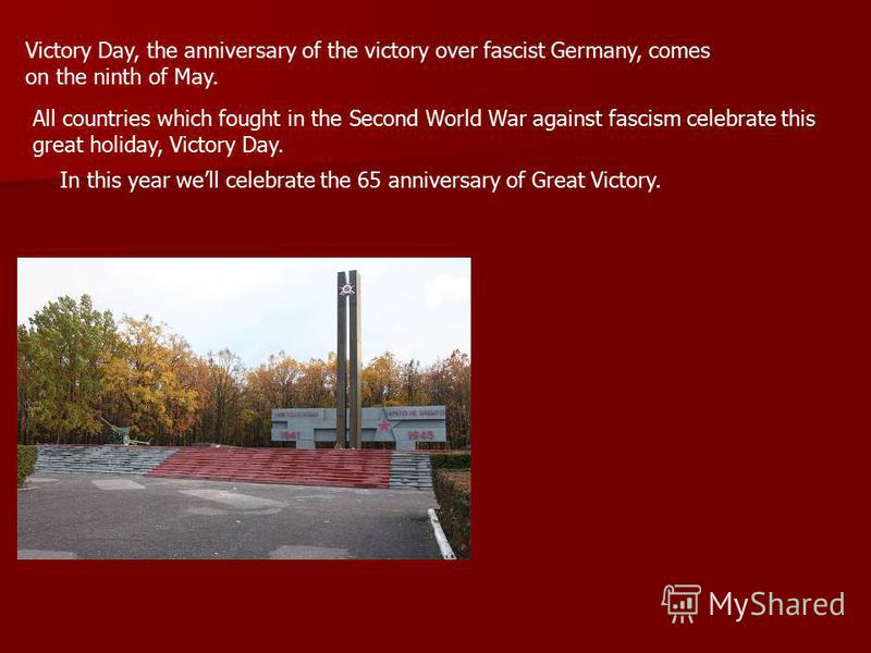 Victory Day, the anniversary of the victory over fascist Germany, comes on the ninth of May. All countries which fought in the Second World War against fascism celebrate this great holiday, Victory Day. In this year well celebrate the 65 anniversary