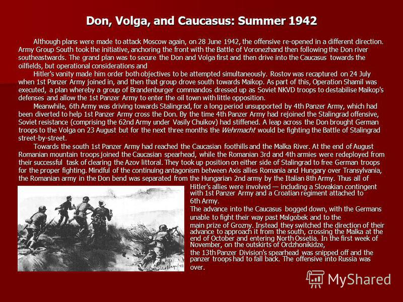 Don, Volga, and Caucasus: Summer 1942 Although plans were made to attack Moscow again, on 28 June 1942, the offensive re-opened in a different direction. Army Group South took the initiative, anchoring the front with the Battle of Voronezhand then fo