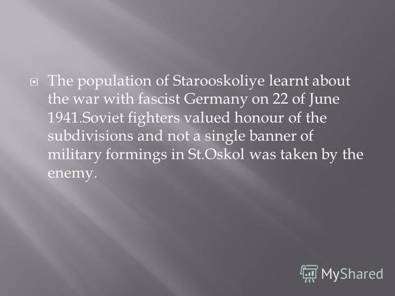 The population of Starooskoliye learnt about the war with fascist Germany on 22 of June 1941. Soviet fighters valued honour of the subdivisions and not a single banner of military formings in St.Oskol was taken by the enemy.