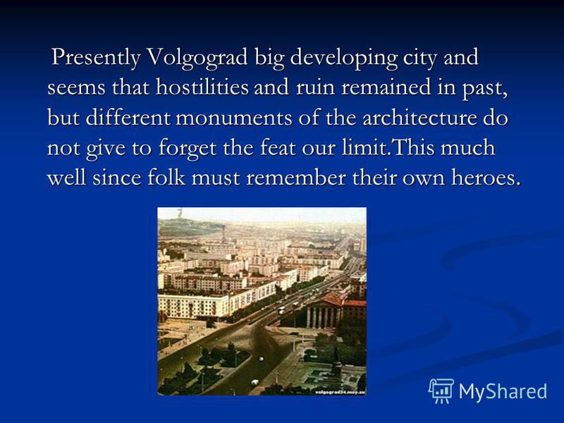 Presently Volgograd big developing city and seems that hostilities and ruin remained in past, but different monuments of the architecture do not give to forget the feat our limit.This much well since folk must remember their own heroes. Presently Vol